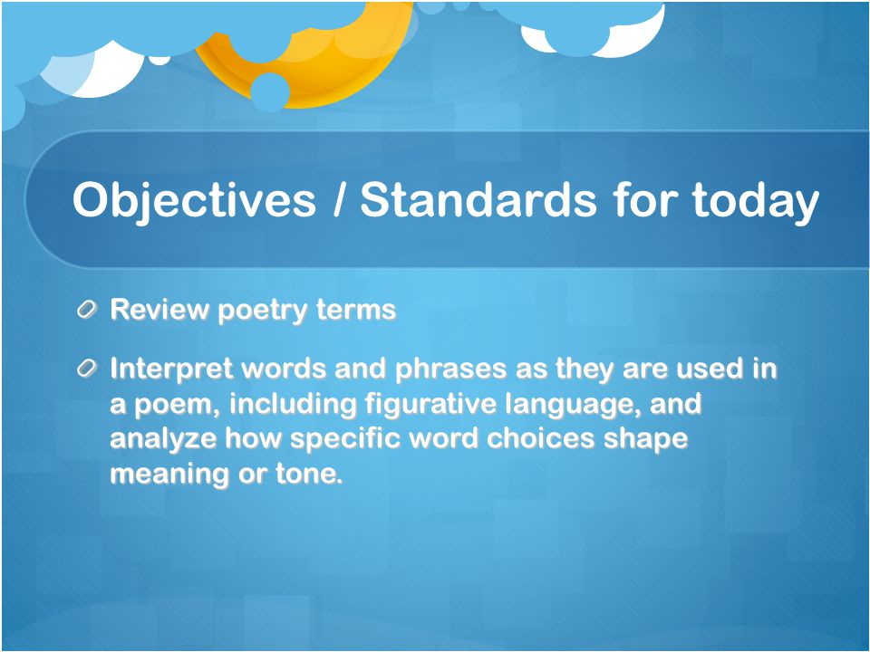 Objectives / Standards for today Review poetry terms Interpret words and phrases as they are used in a poem, including figurative language, and analyz