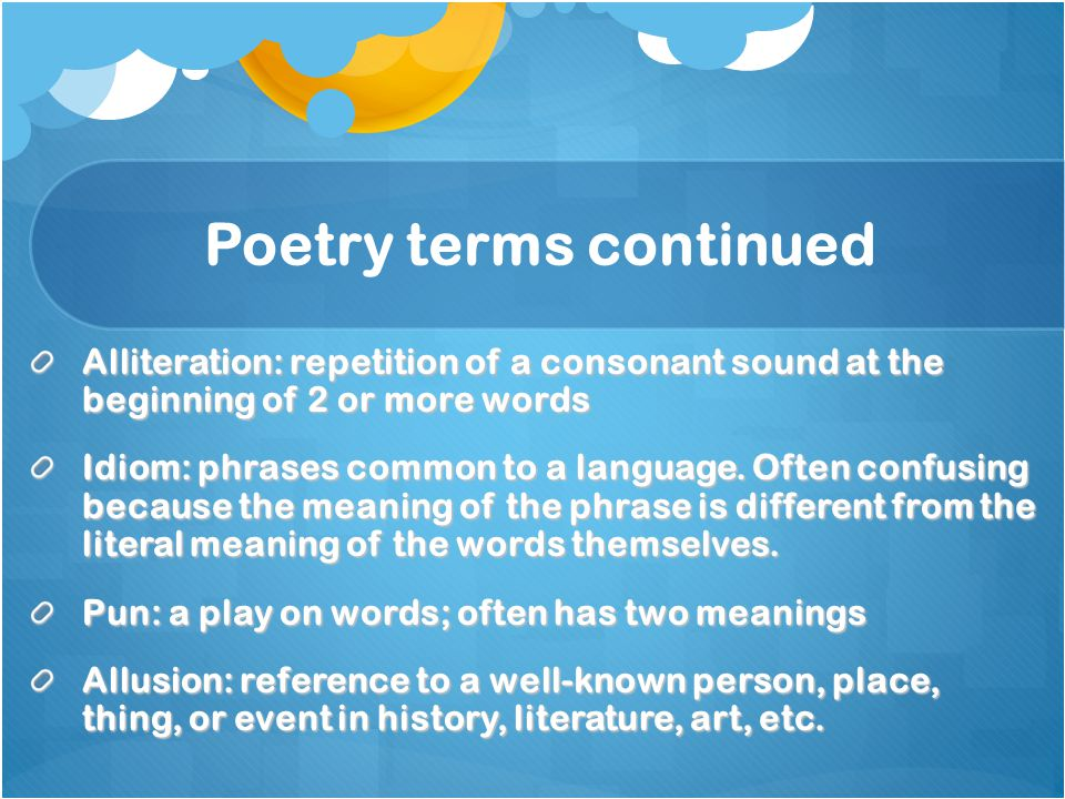 Alliteration: repetition of a consonant sound at the beginning of 2 or more words Idiom: phrases common to a language. Often confusing because the mea