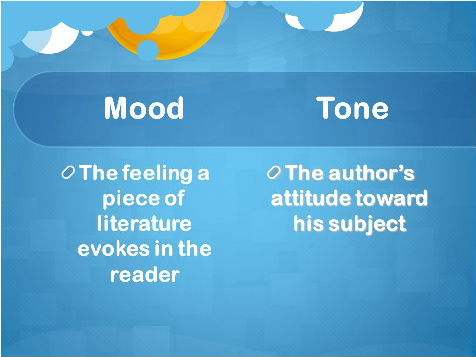 Mood Tone The feeling a piece of literature evokes in the reader The author's attitude toward his subject