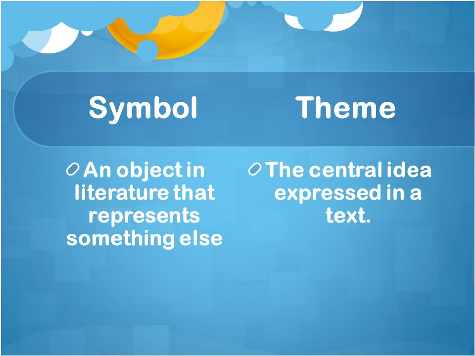 Symbol Theme An object in literature that represents something else The central idea expressed in a text.