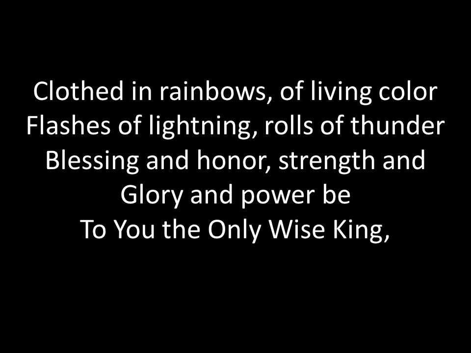 Clothed in rainbows, of living color Flashes of lightning, rolls of thunder Blessing and honor, strength and Glory and power be To You the Only Wise King,