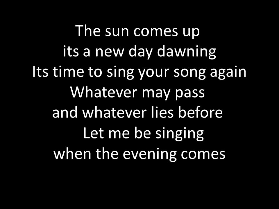 The sun comes up its a new day dawning Its time to sing your song again Whatever may pass and whatever lies before Let me be singing when the evening comes