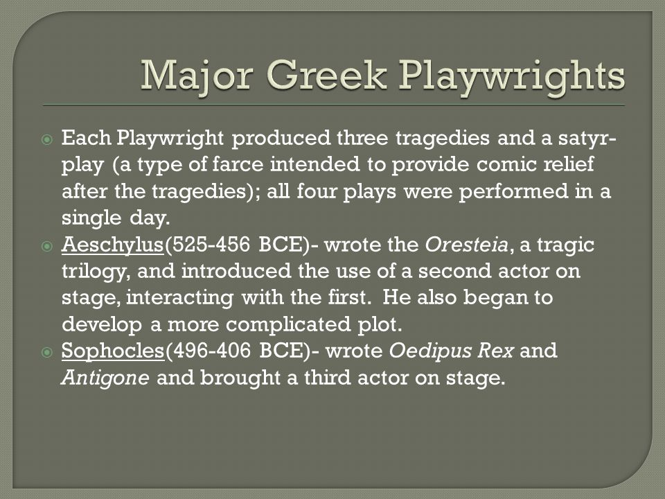  Each Playwright produced three tragedies and a satyr- play (a type of farce intended to provide comic relief after the tragedies); all four plays we