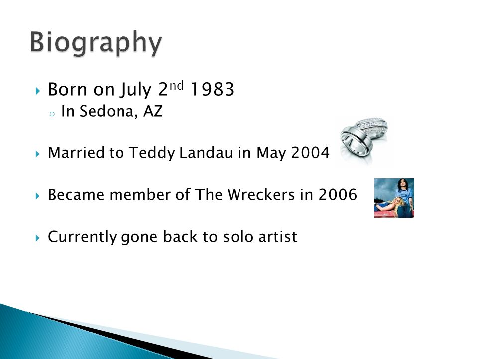  Born on July 2 nd 1983 o In Sedona, AZ  Married to Teddy Landau in May 2004  Became member of The Wreckers in 2006  Currently gone back to solo artist