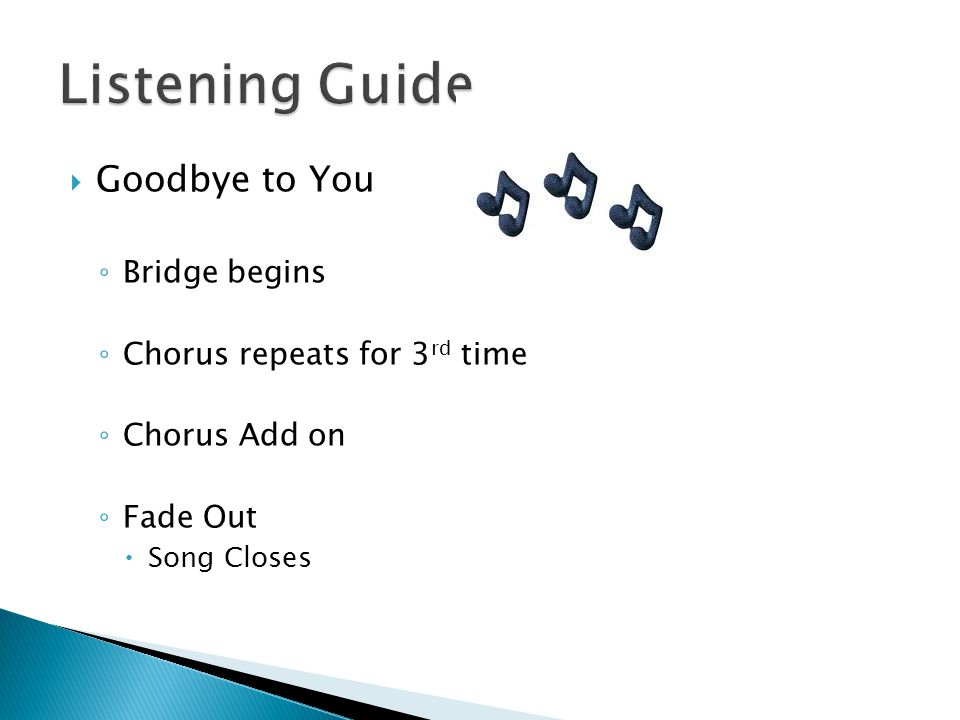  Goodbye to You ◦ Bridge begins ◦ Chorus repeats for 3 rd time ◦ Chorus Add on ◦ Fade Out  Song Closes
