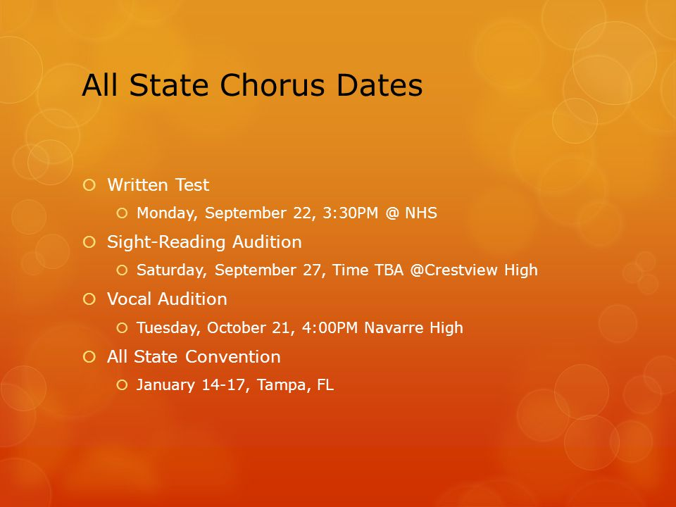 All State Chorus Dates  Written Test  Monday, September 22, 3:30PM @ NHS  Sight-Reading Audition  Saturday, September 27, Time TBA @Crestview High  Vocal Audition  Tuesday, October 21, 4:00PM Navarre High  All State Convention  January 14-17, Tampa, FL