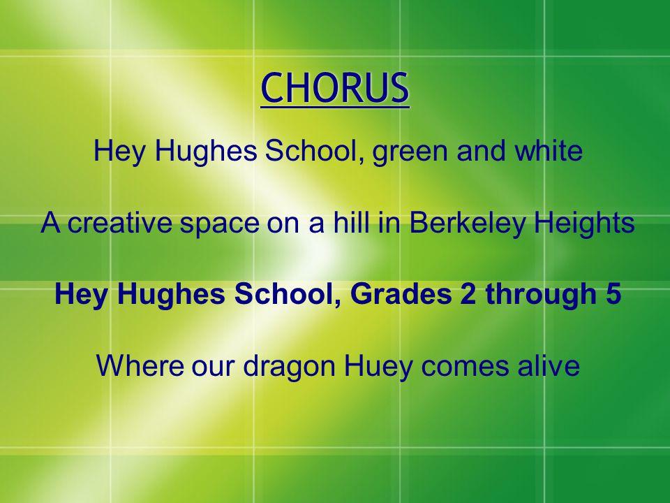 CHORUS Hey Hughes School, green and white A creative space on a hill in Berkeley Heights Hey Hughes School, Grades 2 through 5 Where our dragon Huey c