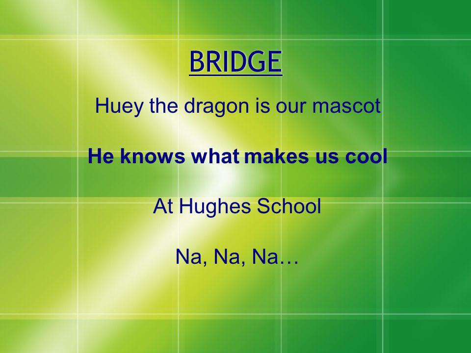 BRIDGE Huey the dragon is our mascot He knows what makes us cool At Hughes School Na, Na, Na…