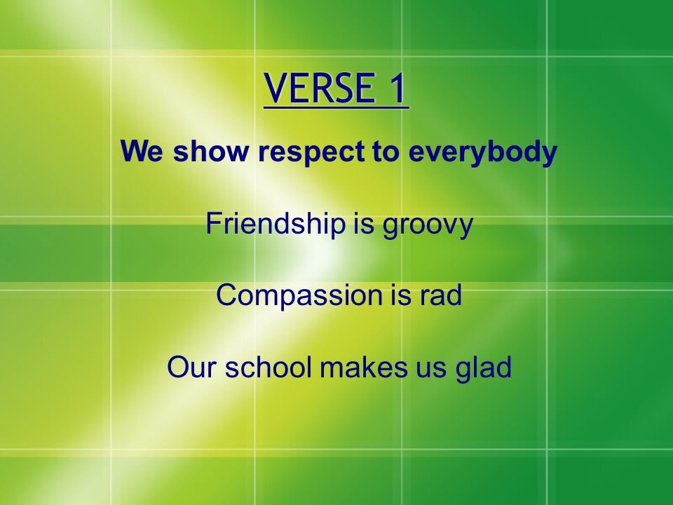 VERSE 1 We show respect to everybody Friendship is groovy Compassion is rad Our school makes us glad