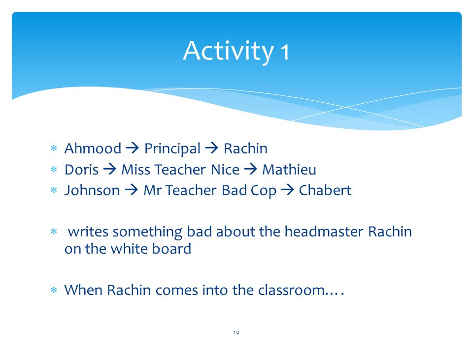 Activity 1  Ahmood  Principal  Rachin  Doris  Miss Teacher Nice  Mathieu  Johnson  Mr Teacher Bad Cop  Chabert  writes something bad about the headmaster Rachin on the white board  When Rachin comes into the classroom….