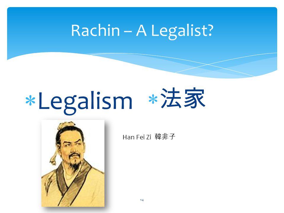 Rachin – A Legalist?  Legalism  法家 Han Fei Zi 韓非子 14