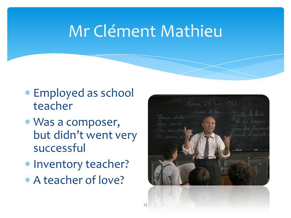 Mr Clément Mathieu  Employed as school teacher  Was a composer, but didn't went very successful  Inventory teacher.
