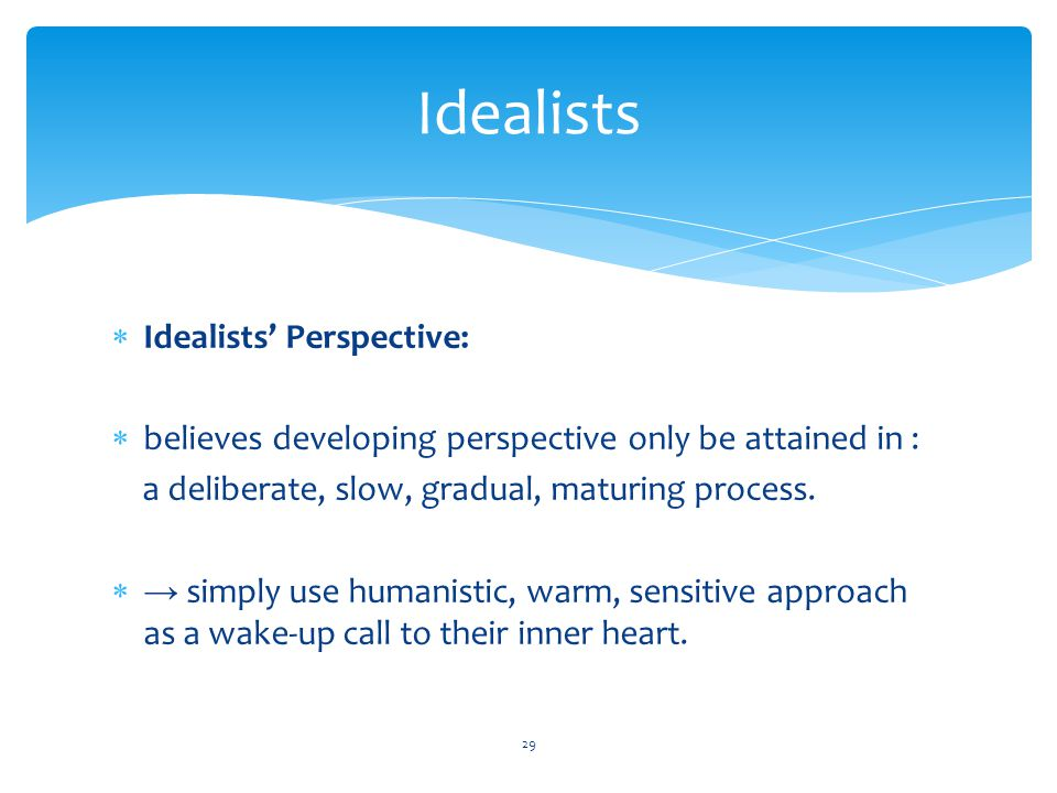 Idealists  Idealists' Perspective:  believes developing perspective only be attained in : a deliberate, slow, gradual, maturing process.