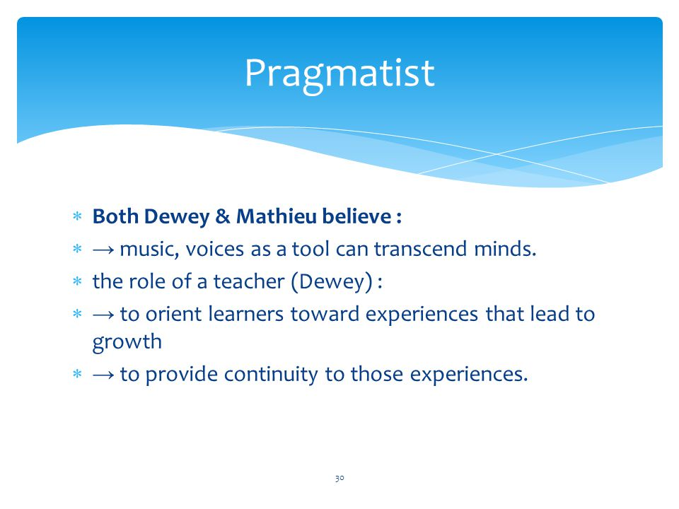  Both Dewey & Mathieu believe :  → music, voices as a tool can transcend minds.  the role of a teacher (Dewey) :  → to orient learners toward expe