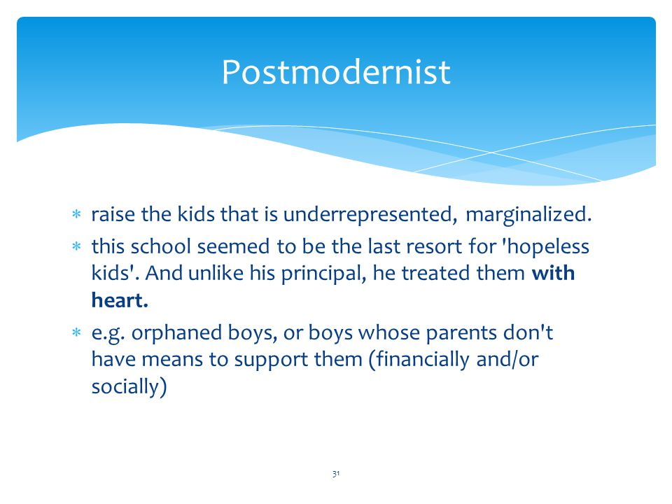 Postmodernist  raise the kids that is underrepresented, marginalized.  this school seemed to be the last resort for 'hopeless kids'. And unlike his