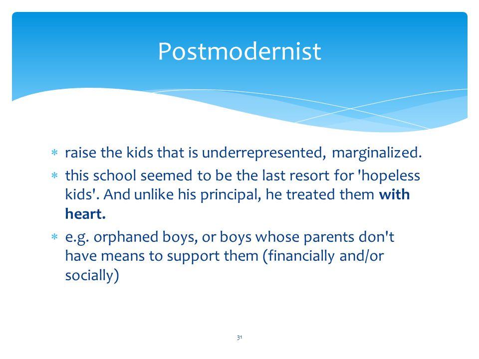 Postmodernist  raise the kids that is underrepresented, marginalized.