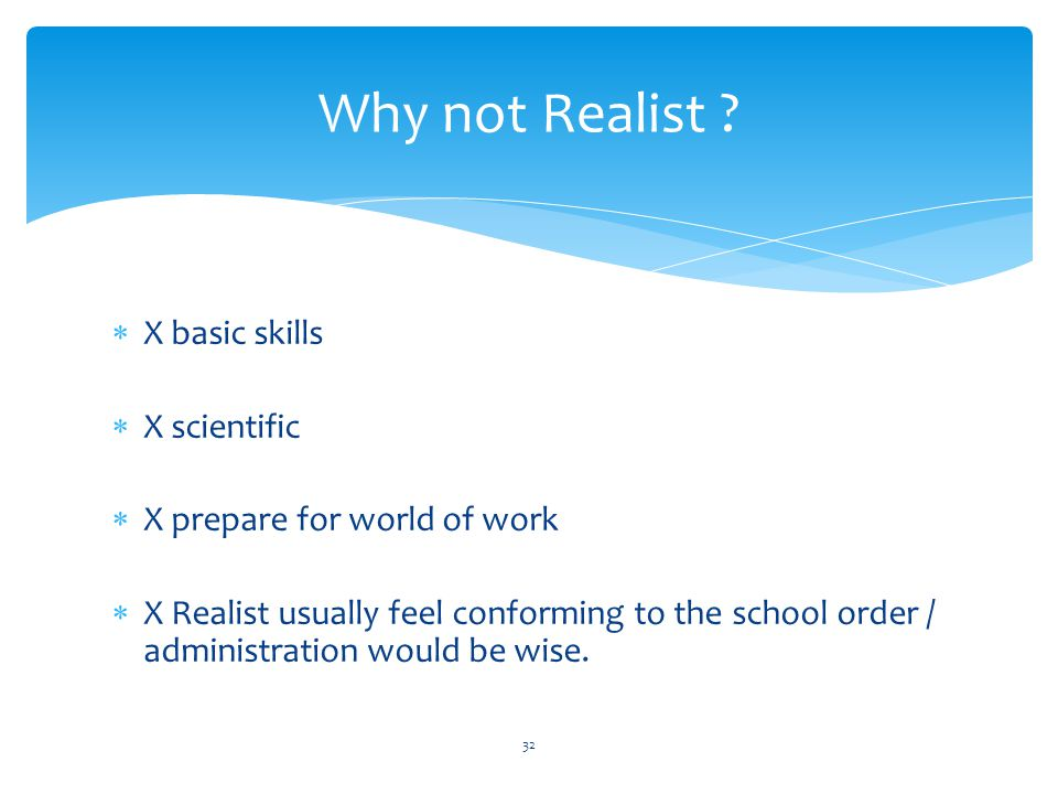 Why not Realist ?  X basic skills  X scientific  X prepare for world of work  X Realist usually feel conforming to the school order / administrati