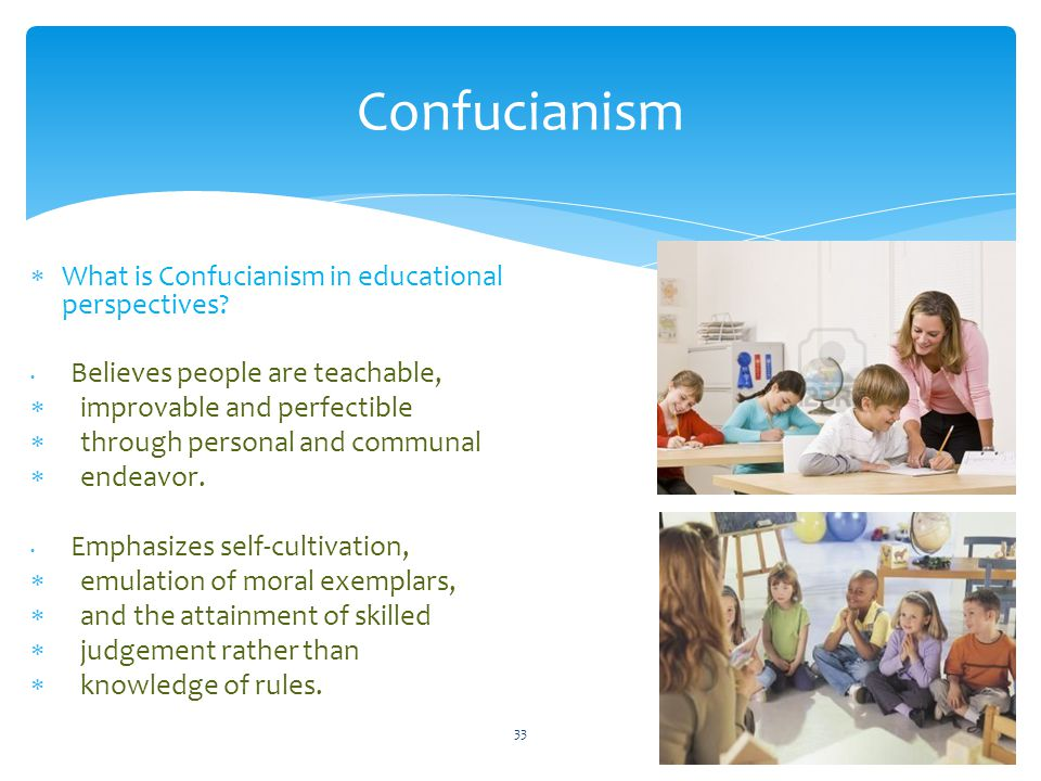 Confucianism  What is Confucianism in educational perspectives? Believes people are teachable,  improvable and perfectible  through personal and co