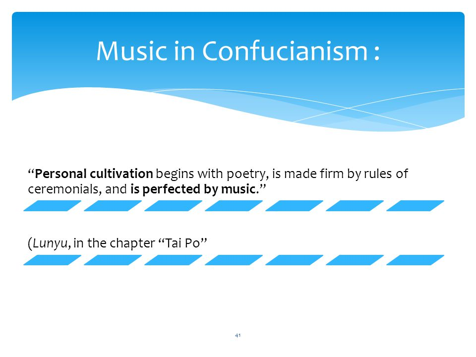 "Music in Confucianism : ""Personal cultivation begins with poetry, is made firm by rules of ceremonials, and is perfected by music."" (Lunyu, in the cha"