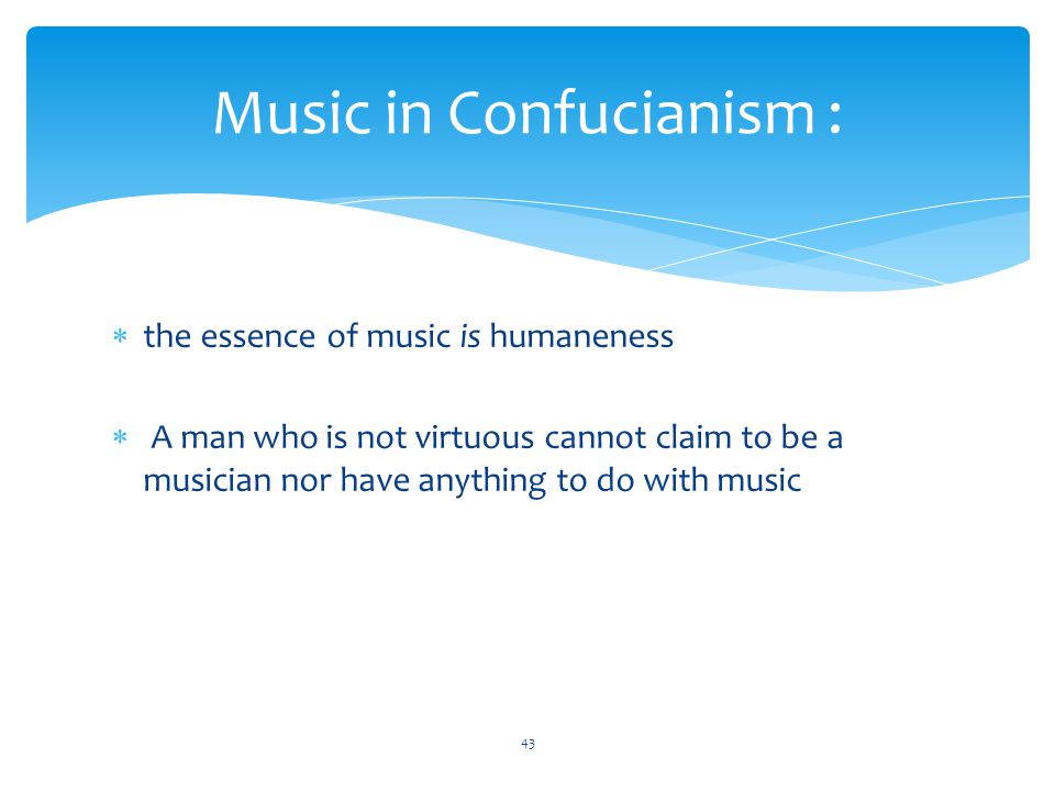 Music in Confucianism :  the essence of music is humaneness  A man who is not virtuous cannot claim to be a musician nor have anything to do with music 43