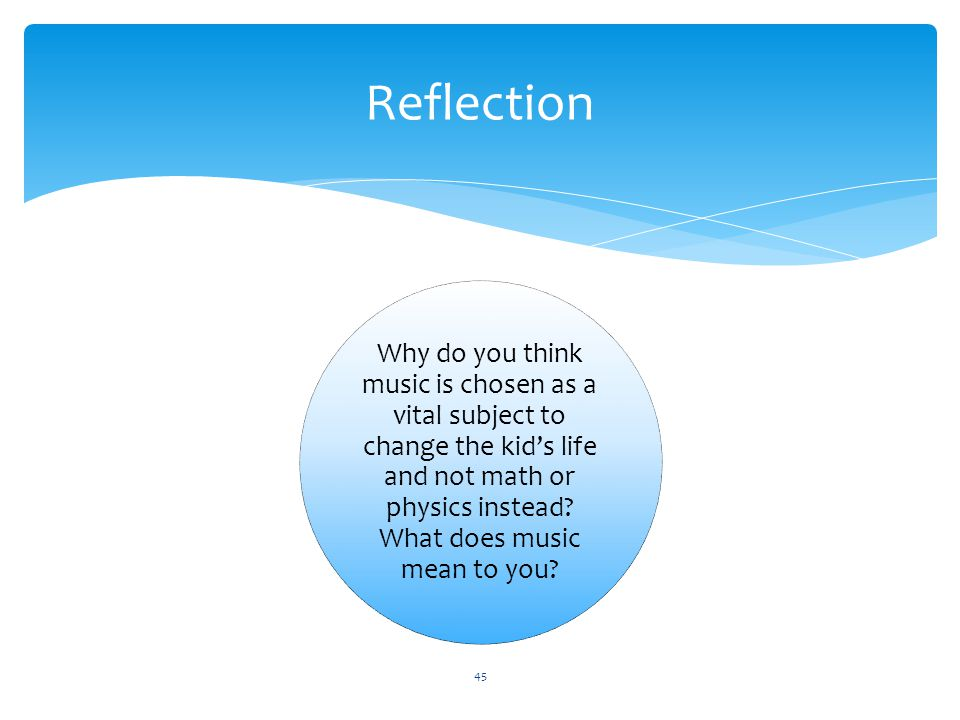 Reflection Why do you think music is chosen as a vital subject to change the kid's life and not math or physics instead? What does music mean to you?