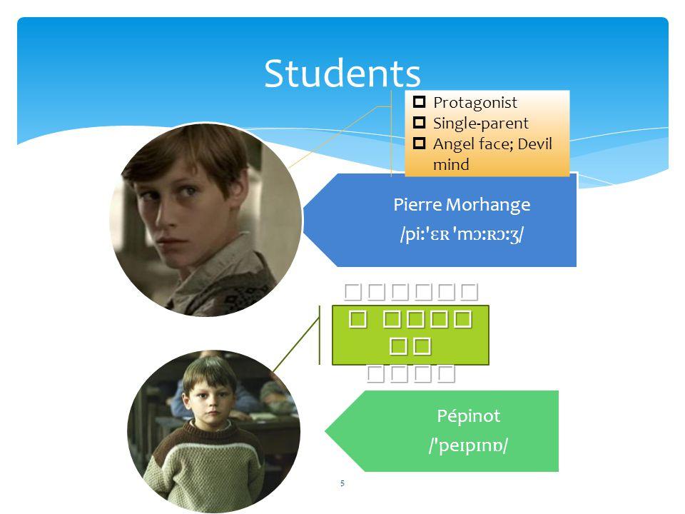 Students Pierre Morhange /pi: ɛʀ m ɔ : ʀɔ : ʒ / Pépinot / pe ɪ p ɪ n ɒ /  Protagonist  Single-parent  Angel face; Devil mind Parent s died in WWII 5