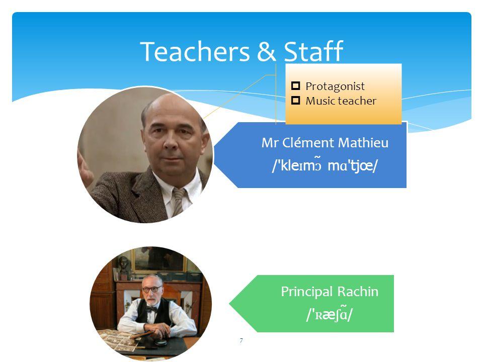 Teachers & Staff Mr Clément Mathieu / kle ɪ m ɔ ̃ m ɑ tjœ/ Principal Rachin / ʀ æ ʃɑ ̃/  Protagonist  Music teacher 7