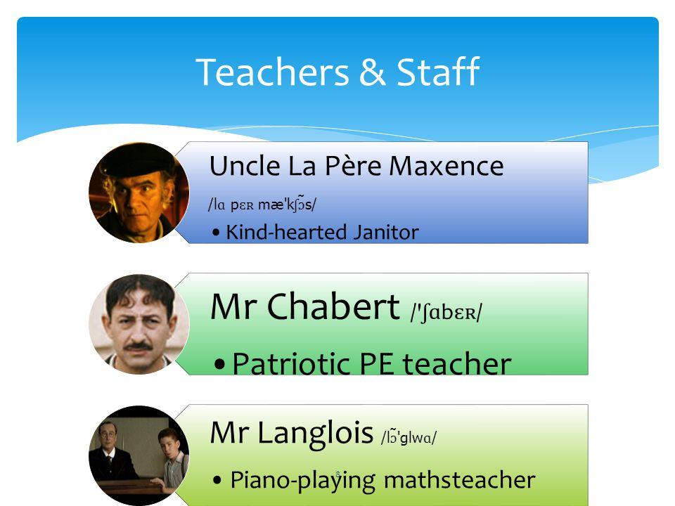 Uncle La Père Maxence /l ɑ p ɛʀ mæ k ʃɔ ̃s/ Kind-hearted Janitor Mr Chabert / ʃɑ b ɛʀ / Patriotic PE teacher Mr Langlois /l ɔ ̃ glw ɑ / Piano-playing mathsteacher Teachers & Staff 8