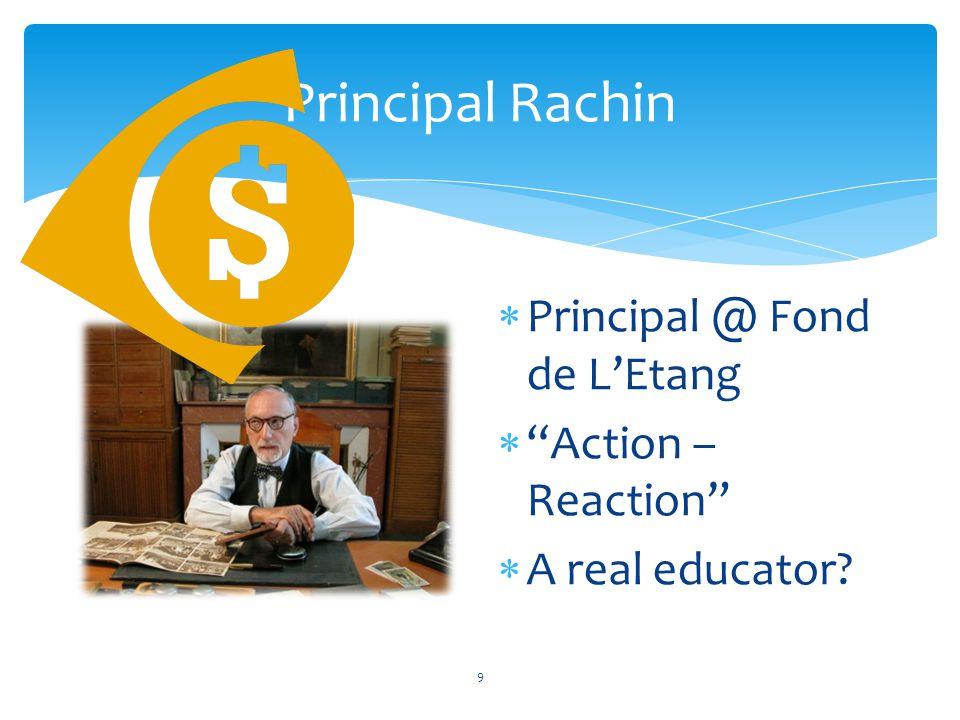 Principal Rachin  Principal @ Fond de L'Etang  Action – Reaction  A real educator? 9