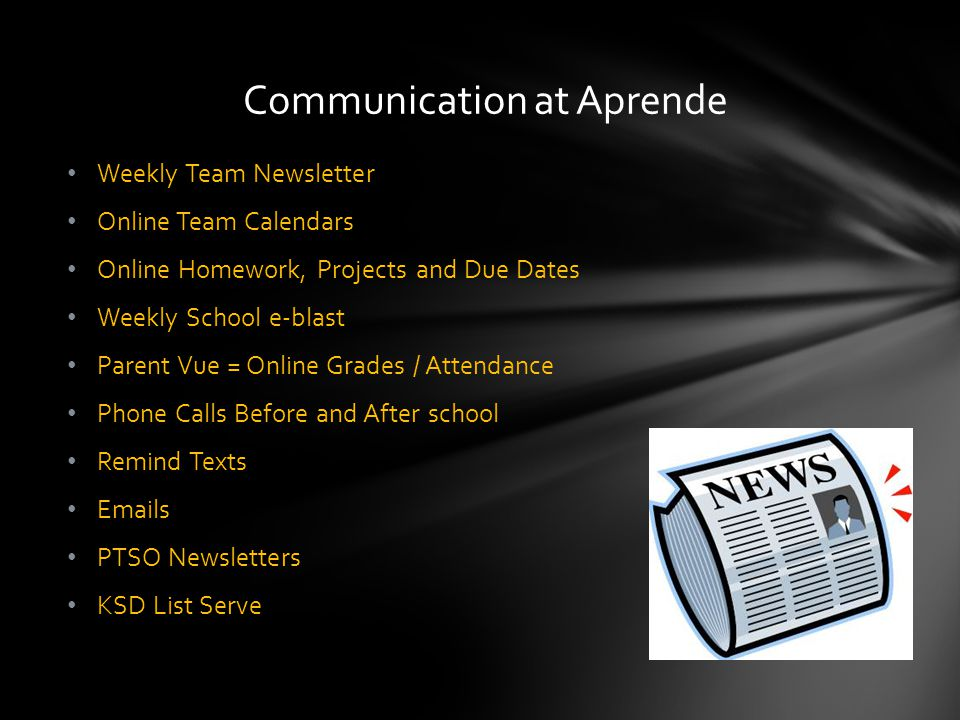 Weekly Team Newsletter Online Team Calendars Online Homework, Projects and Due Dates Weekly School e-blast Parent Vue = Online Grades / Attendance Phone Calls Before and After school Remind Texts Emails PTSO Newsletters KSD List Serve Communication at Aprende