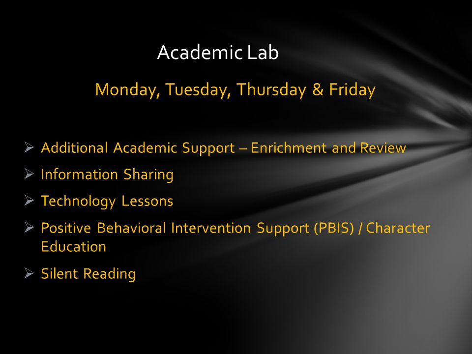 Monday, Tuesday, Thursday & Friday  Additional Academic Support – Enrichment and Review  Information Sharing  Technology Lessons  Positive Behavioral Intervention Support (PBIS) / Character Education  Silent Reading Academic Lab
