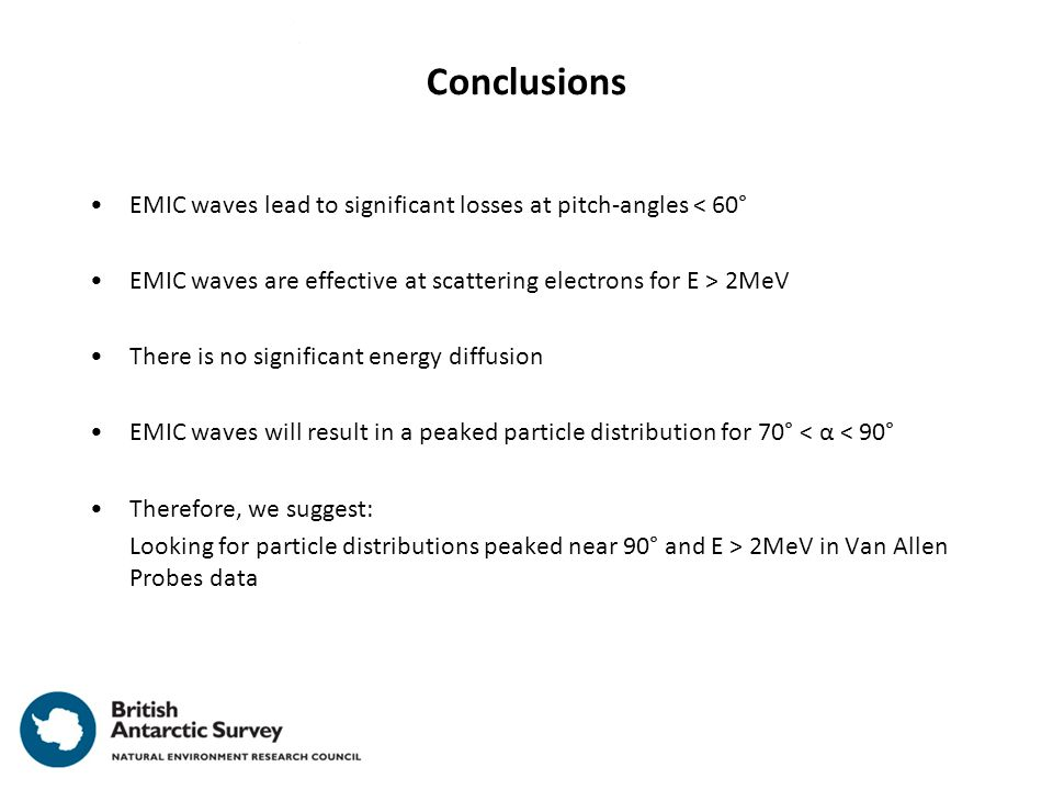 Conclusions EMIC waves lead to significant losses at pitch-angles < 60° EMIC waves are effective at scattering electrons for E > 2MeV There is no significant energy diffusion EMIC waves will result in a peaked particle distribution for 70° < α < 90° Therefore, we suggest: Looking for particle distributions peaked near 90° and E > 2MeV in Van Allen Probes data