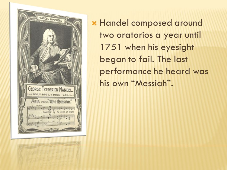 " In the 1730s, Handel began composing and writing oratorios like ""Athalia"" (1733) and ""Saul"" (1739). In 1741, he composed ""Messiah"". It was a huge hi"