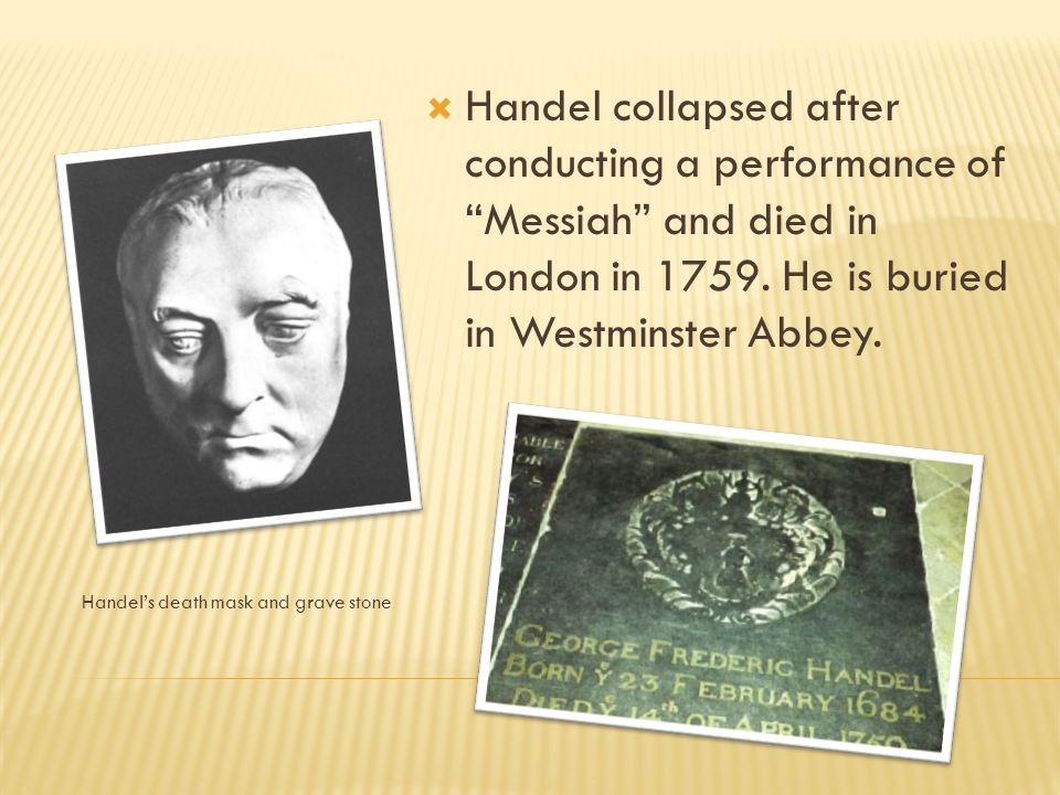 " Handel composed around two oratorios a year until 1751 when his eyesight began to fail. The last performance he heard was his own ""Messiah""."