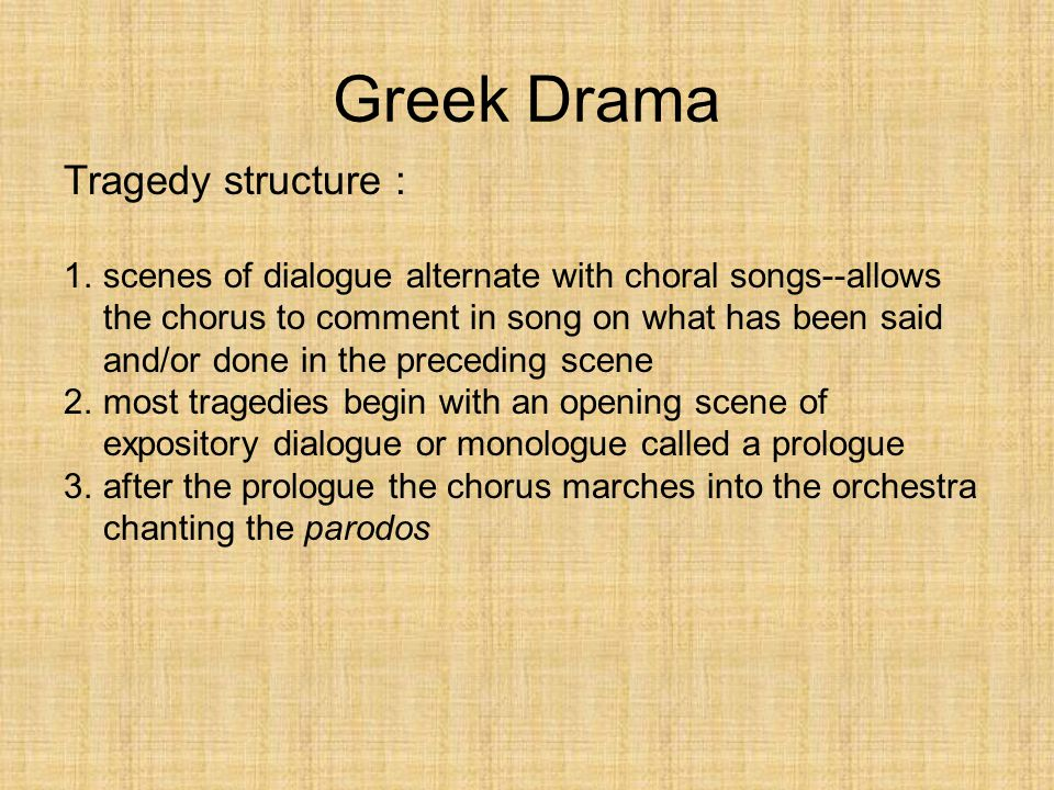 Greek Drama Tragedy structure : 1.scenes of dialogue alternate with choral songs--allows the chorus to comment in song on what has been said and/or do