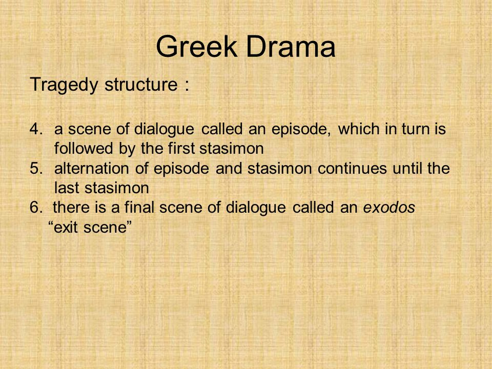 Greek Drama Tragedy structure : 4.a scene of dialogue called an episode, which in turn is followed by the first stasimon 5.alternation of episode and