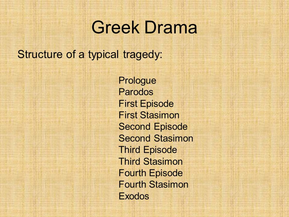 Greek Drama Structure of a typical tragedy: Prologue Parodos First Episode First Stasimon Second Episode Second Stasimon Third Episode Third Stasimon