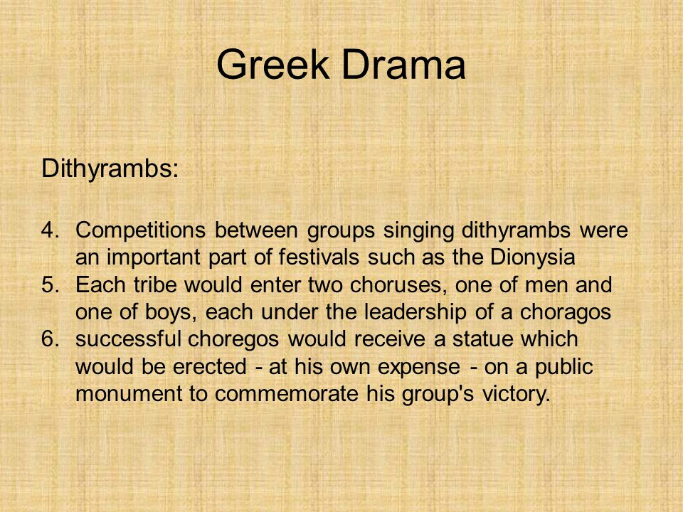 Greek Drama Dithyrambs: 4.Competitions between groups singing dithyrambs were an important part of festivals such as the Dionysia 5.Each tribe would e