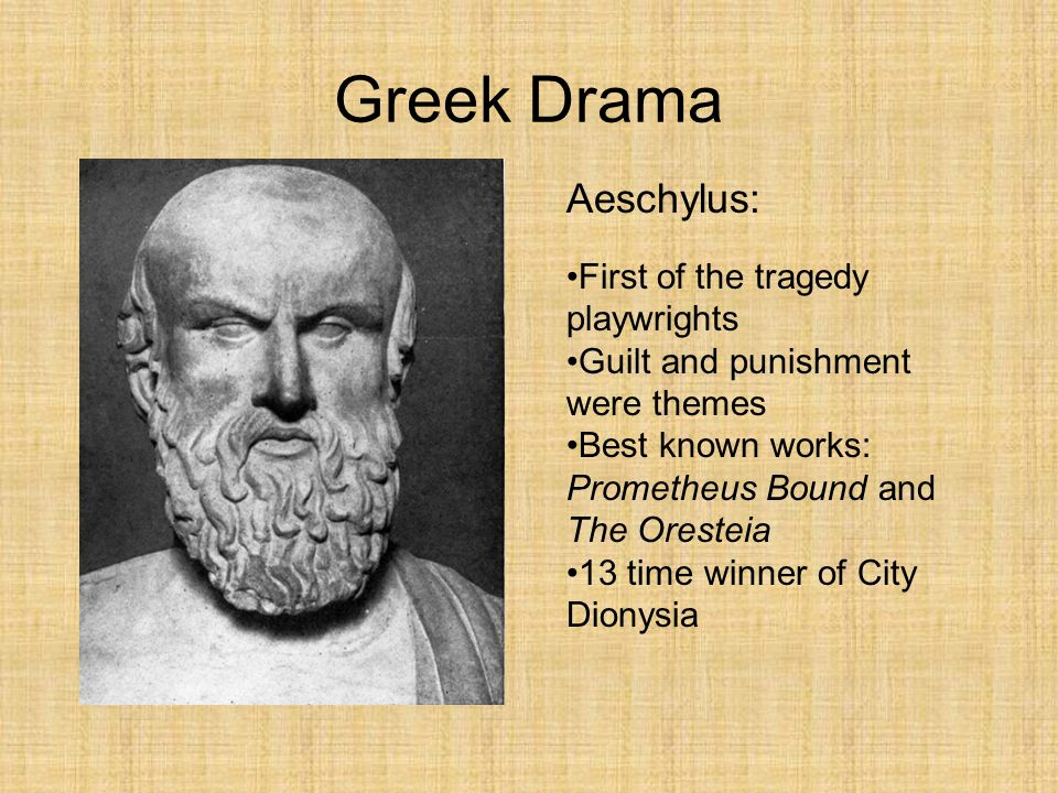 Greek Drama Aeschylus: First of the tragedy playwrights Guilt and punishment were themes Best known works: Prometheus Bound and The Oresteia 13 time w