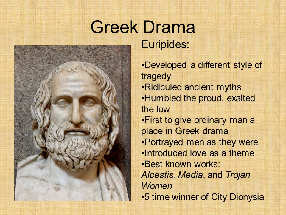 Greek Drama Euripides: Developed a different style of tragedy Ridiculed ancient myths Humbled the proud, exalted the low First to give ordinary man a