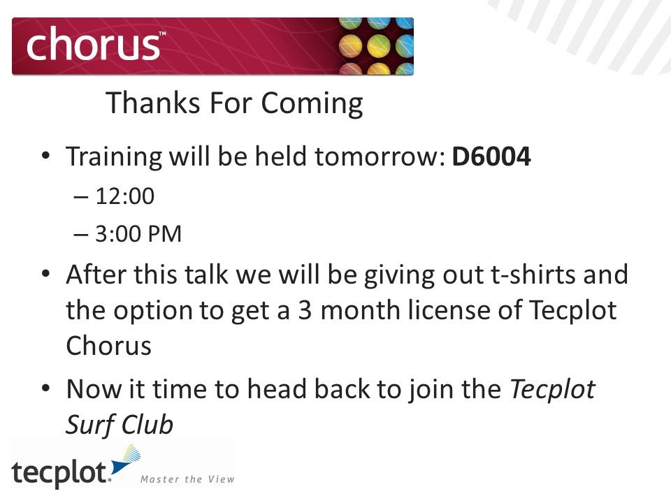 Thanks For Coming Training will be held tomorrow: D6004 – 12:00 – 3:00 PM After this talk we will be giving out t-shirts and the option to get a 3 month license of Tecplot Chorus Now it time to head back to join the Tecplot Surf Club