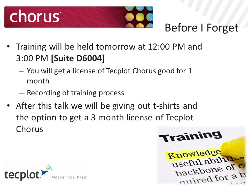 Before I Forget Training will be held tomorrow at 12:00 PM and 3:00 PM [Suite D6004] – You will get a license of Tecplot Chorus good for 1 month – Recording of training process After this talk we will be giving out t-shirts and the option to get a 3 month license of Tecplot Chorus