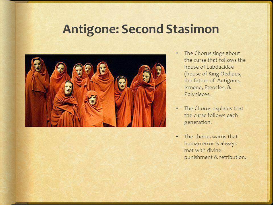 Antigone: Second Stasimon  The Chorus sings about the curse that follows the house of Labdacidae (house of King Oedipus, the father of Antigone, Isme