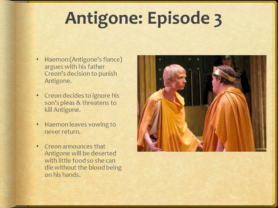 Antigone: Episode 3  Haemon (Antigone's fiance) argues with his father Creon's decision to punish Antigone.  Creon decides to ignore his son's pleas