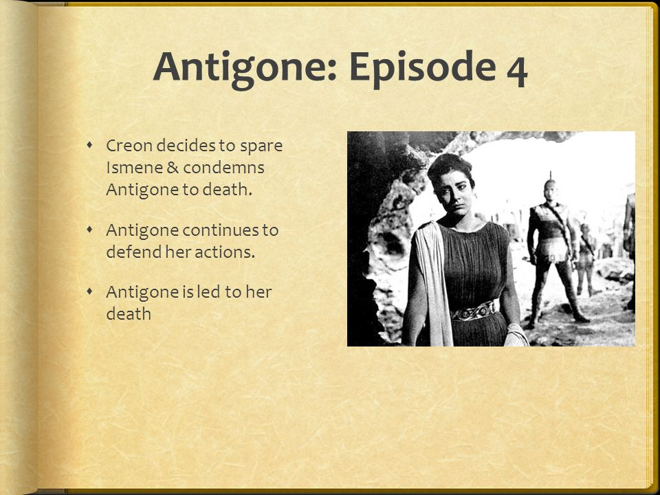 Antigone: Episode 4  Creon decides to spare Ismene & condemns Antigone to death.  Antigone continues to defend her actions.  Antigone is led to her