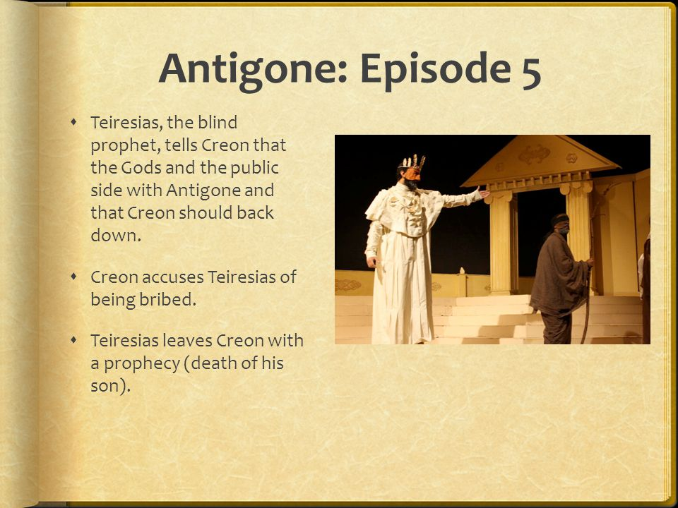 Antigone: Episode 5  Teiresias, the blind prophet, tells Creon that the Gods and the public side with Antigone and that Creon should back down.  Cre