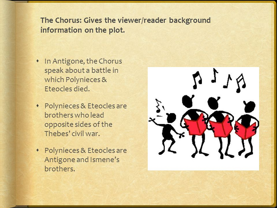 The Chorus: Gives the viewer/reader background information on the plot.  In Antigone, the Chorus speak about a battle in which Polynieces & Eteocles
