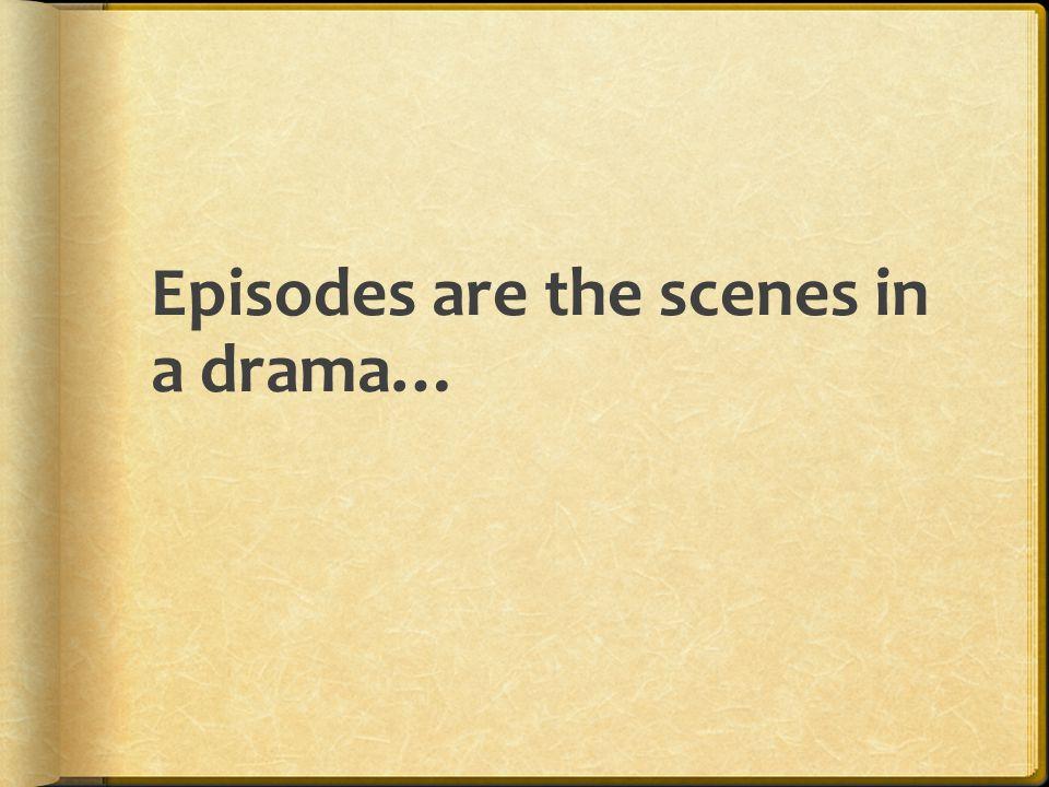 Episodes are the scenes in a drama…