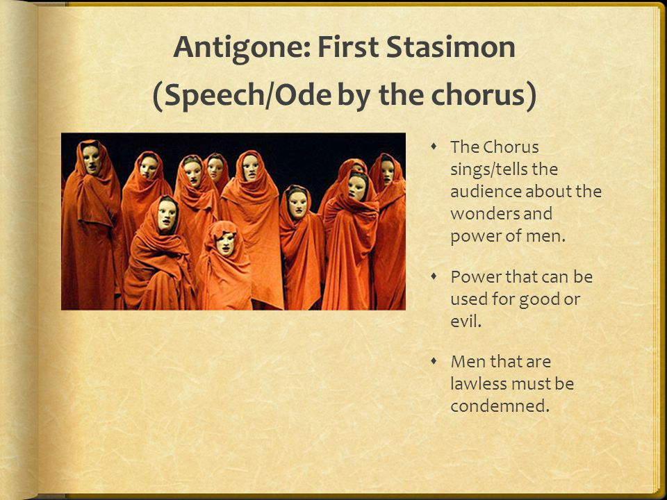 Antigone: First Stasimon (Speech/Ode by the chorus)  The Chorus sings/tells the audience about the wonders and power of men.  Power that can be used