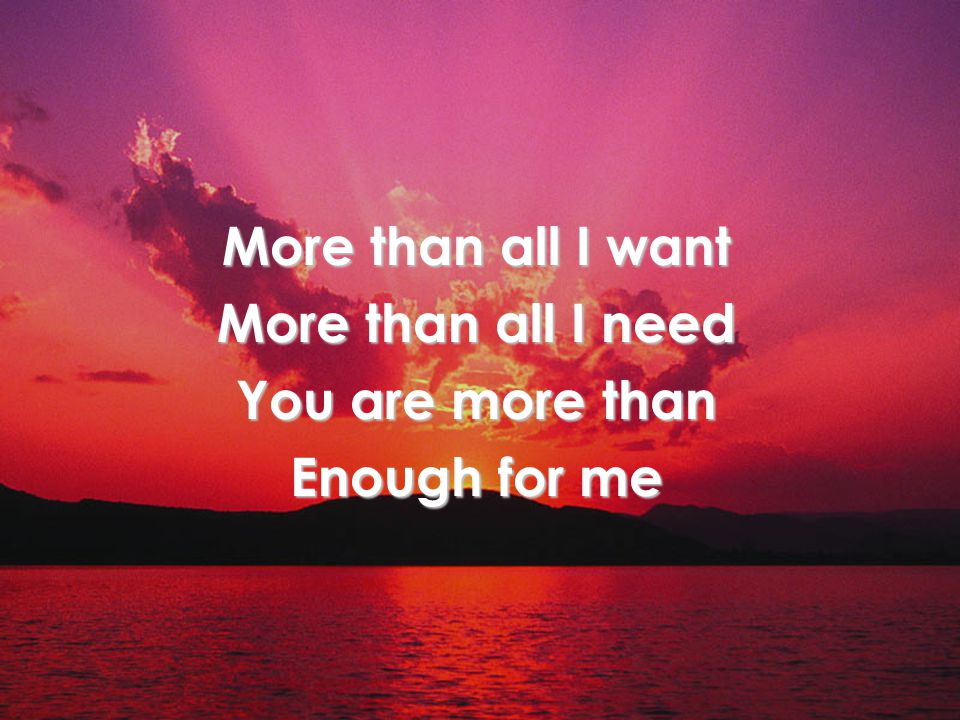 More than all I want More than all I need You are more than Enough for me Title